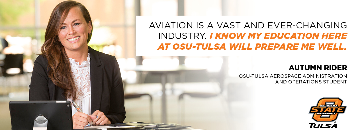 """Aviation is a vast and ever-changing industry. I know my education here at OSU-Tulsa will prepare me well."" - Autumn Rider, OSU-Tulsa Aerospace Administration and Operations Student"