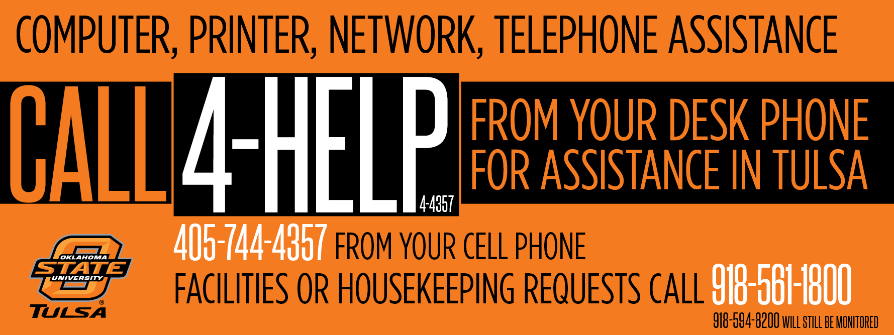 Computer, Printer, Network, Telephone Assistance: Call 4-HELP (4-4357) from your desk phone for assistance in Tulsa. Dial 405-744-4357 from your cell phone. Facilities or housekeeping requests call 918-561-1800. 918-594-8200 will still be monitored.