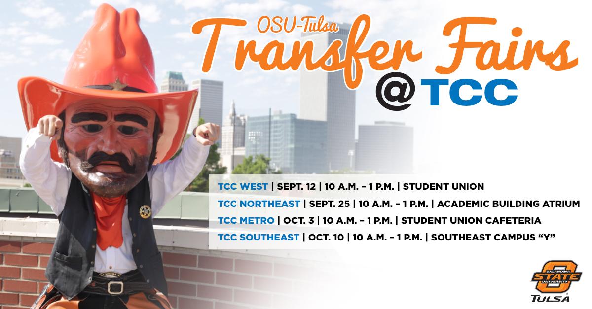 """OSU-Tulsa Transfer Fairs at TCC TCC West Student Union: Sept. 12, 10 a.m.-1p.m.  TCC Northeast Academic Building Atrium: Sept. 25, 10 a.m.-1p.m. TCC Metro Student Union Cafeteria: Oct. 3, 10 a.m.-1p.m. TCC Southeast Campus """"Y"""": Oct. 10, 10 a.m.-1p.m."""